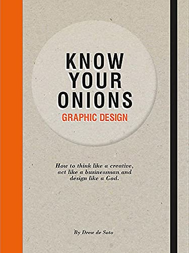 Know Your Onions - Graphic Design: How to Think Like a Creative, Act like a Businessman and Design Like a God
