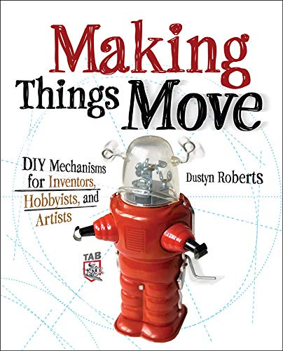 Making Things Move DIY Mechanisms for Inventors, Hobbyists, and Artists: DIY Mechanisms for Inventors, Hobbyists, and Artists