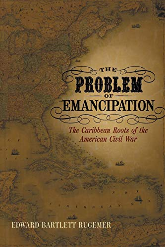 The Problem of Emancipation: The Caribbean Roots of the American Civil War (Antislavery, Abolition, and the Atlantic World) von Louisiana State University Press