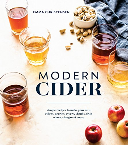 Modern Cider: Simple Recipes to Make Your Own Ciders, Perries, Cysers, Shrubs, Fruit Wines, Vinegars, and More von Ten Speed Press