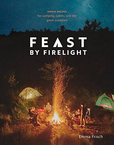 Feast by Firelight: Simple Recipes for Camping, Cabins, and the Great Outdoors von Ten Speed Press