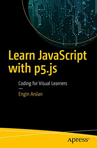 Learn JavaScript with p5.js: Coding for Visual Learners von Apress