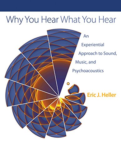 Heller, E: Why You Hear What You Hear: An Experiential Approach to Sound, Music, and Psychoacoustics von Princeton University Press
