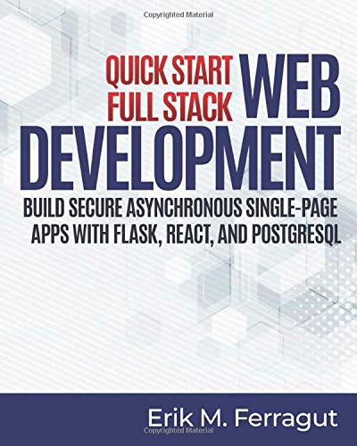 Quick Start Full Stack Web Development: Build Secure Asynchronous Single-Page Apps with Flask, React, and PostgreSQL