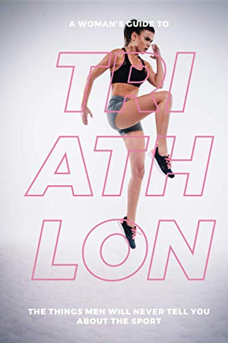 A Woman's Guide to Triathlon: The Things Men Will Never Tell You About the Sport von Independently published