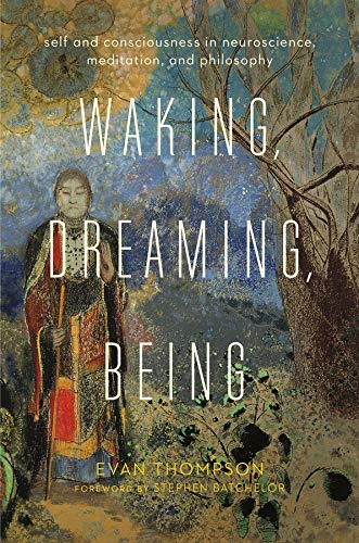 Waking, Dreaming, Being: Self and Consciousness in Neuroscience, Meditation, and Philosophy von Columbia Univers. Press