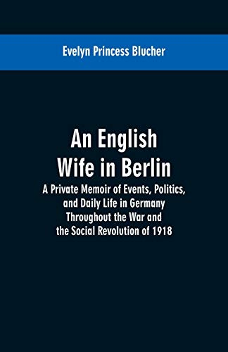 An English Wife in Berlin: A Private Memoir of Events, Politics, and Daily Life in Germany Throughout the War and the Social Revolution of 1918
