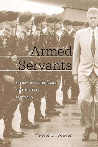 Armed Servants: Agency, Oversight, and Civil-Military Relations von Harvard University Press
