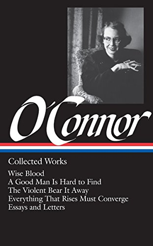Flannery O'Connor: Collected Works (LOA #39): Wise Blood / A Good Man Is Hard to Find / The Violent Bear It Away / Everything That Rises Must Converge / Stories, essays, letters (Library of America)