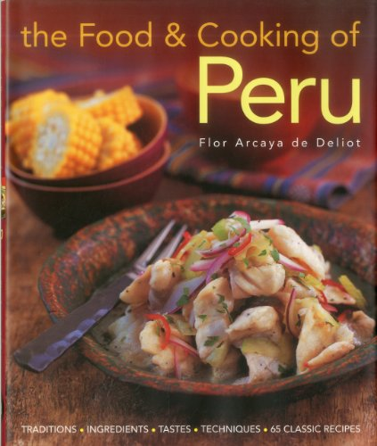 Food and Cooking of Peru: Traditions, Ingredients, Tastes, Techniques in 60 Classic Recipes