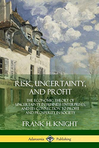 Risk, Uncertainty, and Profit: The Economic Theory of Uncertainty in Business Enterprise, and its Connection to Profit and Prosperity in Society von lulu.com