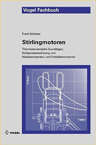 Stirlingmotoren: Thermodynamische Grundlagen, Kreisprozessrechnung und Niedertemperatur- und Freikolbenmotoren von Vogel Communications Group