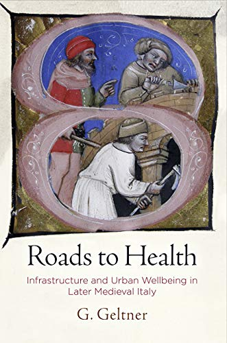 Roads to Health: Infrastructure and Urban Wellbeing in Later Medieval Italy (Middle Ages) von UNIV OF PENNSYLVANIA PR