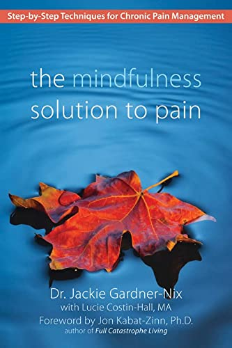 The Mindfulness Solution to Pain: Step-by-Step Techniques for Chronic Pain Managment: Step-By-Step Techniques for Chronic Pain Management