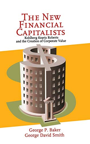 The New Financial Capitalists: Kohlberg Kravis Roberts and the Creation of Corporate Value von Cambridge University Press