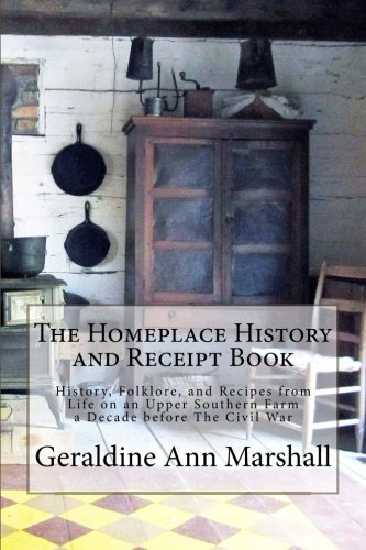 The Homeplace History and Receipt Book: History, Folklore, and Recipes from Life on an Upper Southern Farm a Decade before The Civil War von CreateSpace Independent Publishing Platform