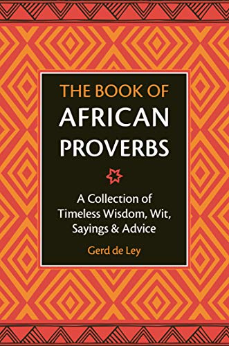 The Book of African Proverbs: A Collection of Timeless Wisdom, Wit, Sayings & Advice