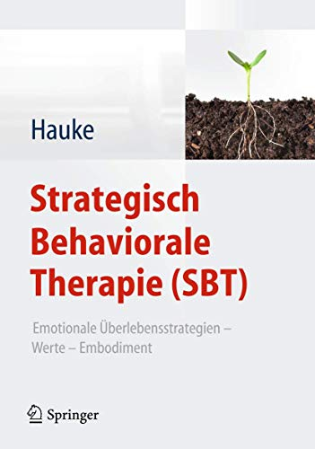 Strategisch Behaviorale Therapie (SBT): Emotionale Überlebensstrategien – Werte – Embodiment von Springer, Berlin
