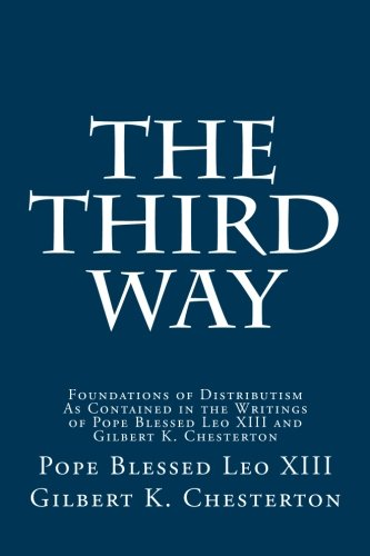 The Third Way: Foundations of Distributism As Contained in the Writings of Pope Blessed Leo XIII and Gilbert K. Chesterton von CreateSpace Independent Publishing Platform