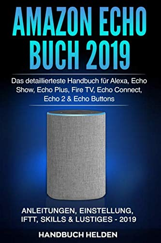 Amazon Echo Buch 2019: Das detaillierteste Handbuch für Alexa, Echo Show, Echo Plus, Fire TV, Echo Connect, Echo 2 & Echo Buttons - Anleitungen, Einstellung, IFTT, Skills & Lustiges - 2019 von Independently published
