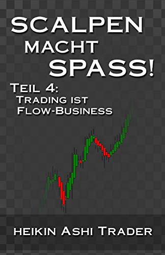 Scalpen macht Spass 4: Teil 4: Trading ist Flow-Business (Heikin Ashi Scalping, Band 4)