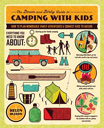 The Down and Dirty Guide to Camping with Kids: How to Plan Memorable Family Adventures and Connect Kids to Nature