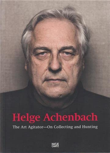 Helge Achenbach: The Art Agitator. On Collecting and Hunting von Hatje Cantz Verlag