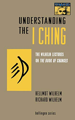 "Understanding the ""I Ching"": The Wilhelm Lectures on the Book of Changes (MYTHOS: THE PRINCETON/BOLLINGEN SERIES IN WORLD MYTHOLOGY)"