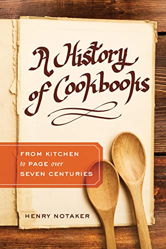 History of Cookbooks: From Kitchen to Page over Seven Centuries (California Studies in Food and Culture, Band 64)
