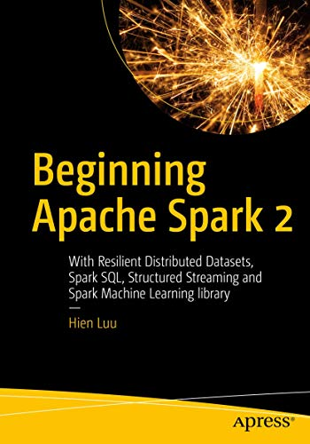 Beginning Apache Spark 2: With Resilient Distributed Datasets, Spark SQL, Structured Streaming and Spark Machine Learning library von Apress