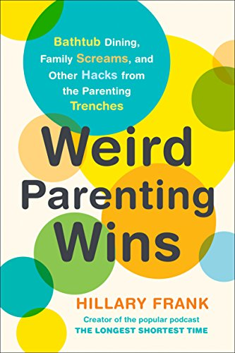 Weird Parenting Wins: Bathtub Dining, Family Screams, and Other Hacks from the Parenting Trenches von TarcherPerigee