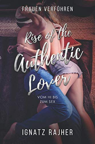 Frauen Verführen: Rise of the Authentic Lover - Vom Hi bis zum Sex von Independently published