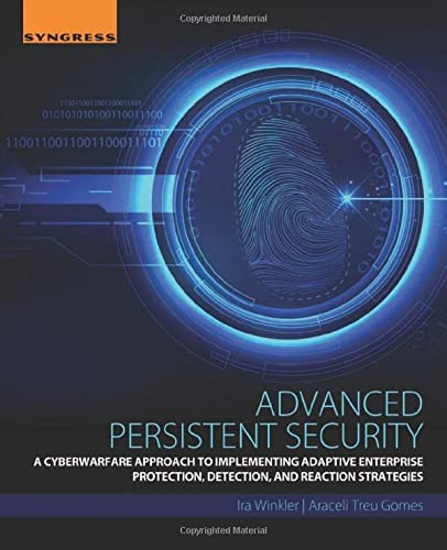 Advanced Persistent Security: A Cyberwarfare Approach to Implementing Adaptive Enterprise Protection, Detection, and Reaction Strategies von Syngress
