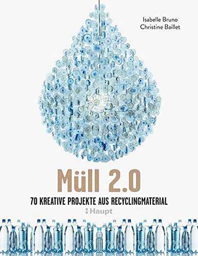 Müll 2.0: 70 kreative Projekte aus Recyclingmaterial von Haupt Verlag AG