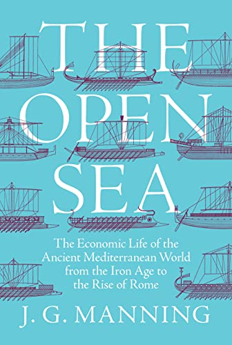 Manning, J: The Open Sea: The Economic Life of the Ancient Mediterranean World from the Iron Age to the Rise of Rome von Princeton University Press