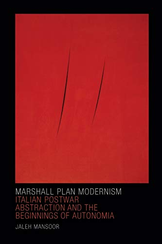 Marshall Plan Modernism: Italian Postwar Abstraction and the Beginnings of Autonomia (Art History Publication Initiative)