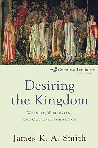 Desiring the Kingdom: Worship, Worldview, and Cultural Formation (Cultural Liturgies) von Baker Academic