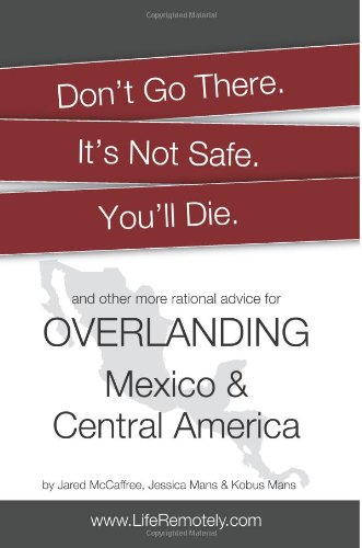 Don't Go There. It's Not Safe. You'll Die.: And other more rational advice for overlanding Mexico & Central America von Decade Press