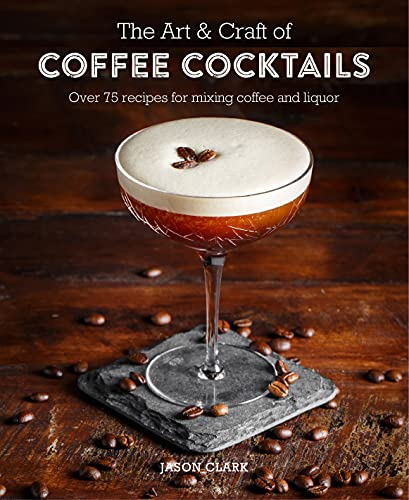 The Art & Craft of Coffee Cocktails: Over 80 recipes for mixing coffee and liquor von Ryland Peters