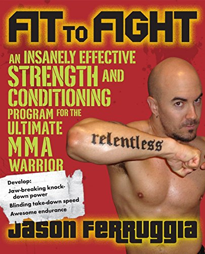 Fit to Fight: An Insanely Effective Strength and Conditioning Program for the Ultimate MMA Warrior: An Insanely Effective Strength and Conditioning Program for the Ultimate Warrior