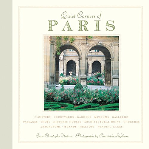Quiet Corners of Paris: Cloisters, Courtyards, Gardens, Museums, Galleries, Passages, Shops, Historic Houses, Architectural Ruins, Churches, ... Hideaways, Secret Courtyards, Hidden Gardens
