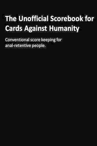 The Unofficial Scorebook for Cards Against Humanity: Conventional score keeping for anal-retentive people. von CreateSpace Independent Publishing Platform