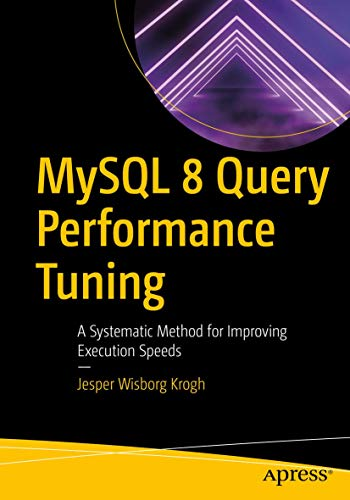 MySQL 8 Query Performance Tuning: A Systematic Method for Improving Execution Speeds von Apress