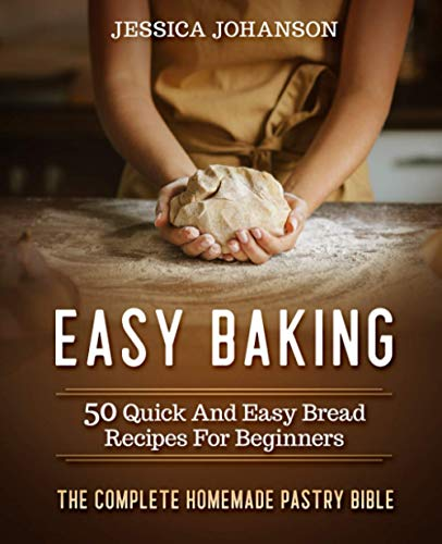 Easy Baking: 50 Quick And Easy Bread Recipes For Beginners. The Complete Homemade Pastry Bible von Independently published