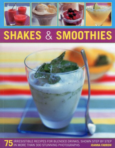 Shakes and Smoothies: 75 Irresistible Recipes for Blended Drinks, Shown Step by Step in More Than 300 Stunning Photographs von Anness Publishing