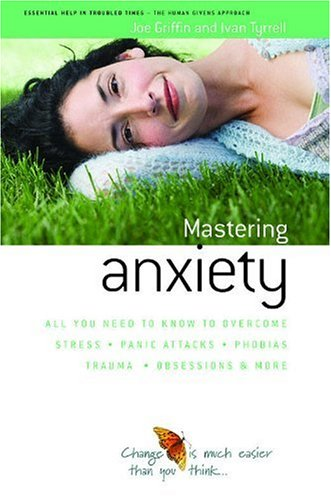 Griffin, J: How to Master Anxiety: All You Need to Know to Overcome Stress, Panic Attacks, Trauma, Phobias, Obsessions and More (Human Givens Approach) von HG Publishing