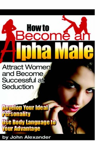 How to Become an Alpha Male: Attract Women and Become Successful at Seduction von Lulu.com