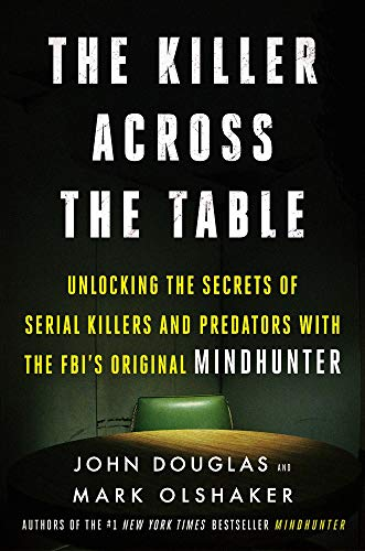 The Killer Across the Table: Unlocking the Secrets of Serial Killers and Predators with the FBI's Original Mindhunter von Dey Street Books