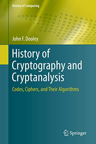 History of Cryptography and Cryptanalysis: Codes, Ciphers, and Their Algorithms (History of Computing) von Springer