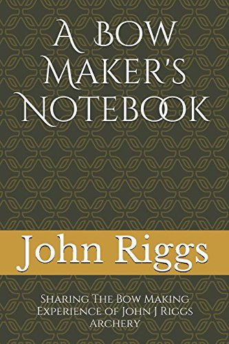 A Bow Maker's Notebook: Sharing The Bow Making Experience of John J Riggs Archery von Independently published